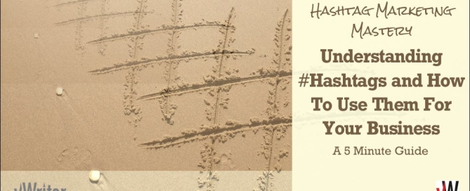 Hashtag Marketing Mastery: Understanding Hashtags and How To Use Them For Your Business (A 5 Minute Guide)
