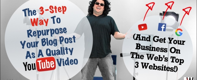 The 3-Step Way To Repurpose Your Blog Post As A Quality YouTube Video (And Get Your Business On The Web's Top 3 Websites!)