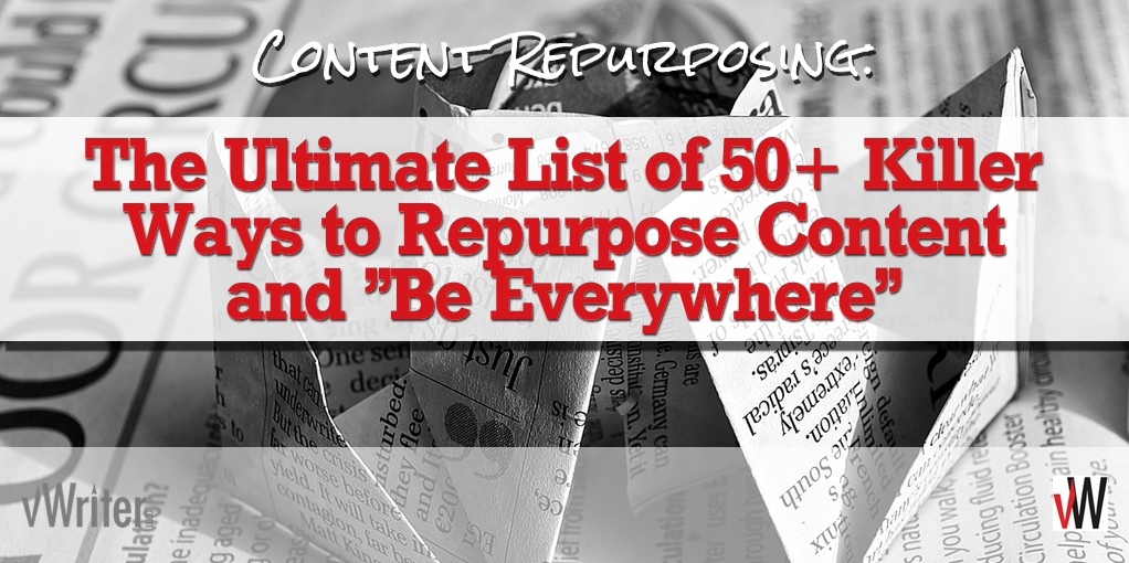 "Content Repurposing: The Ultimate List of 50+ Killer Ways to Repurpose Content and ""Be Everywhere"""