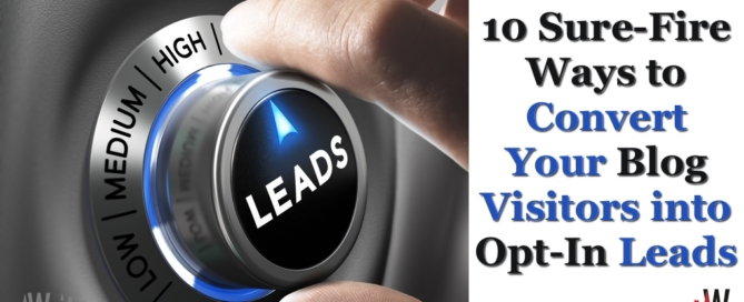 10 Sure-Fire Ways to Convert Your Blog Visitors into Opt-In Leads